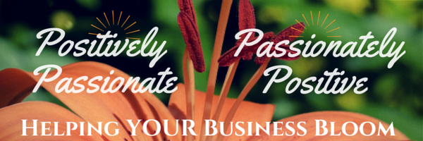 Passionately Positive Positively Passionate Helping YOUR Business Bloom