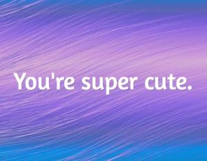 You're super cute...