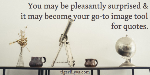 You may be pleasantly surprised & it may become your go-to image tool for quotes.