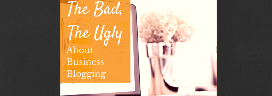 the good the bad the ugly about business blogging
