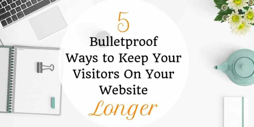 5 Bulletproof Ways to Keep Your Visitors on your Website Longer