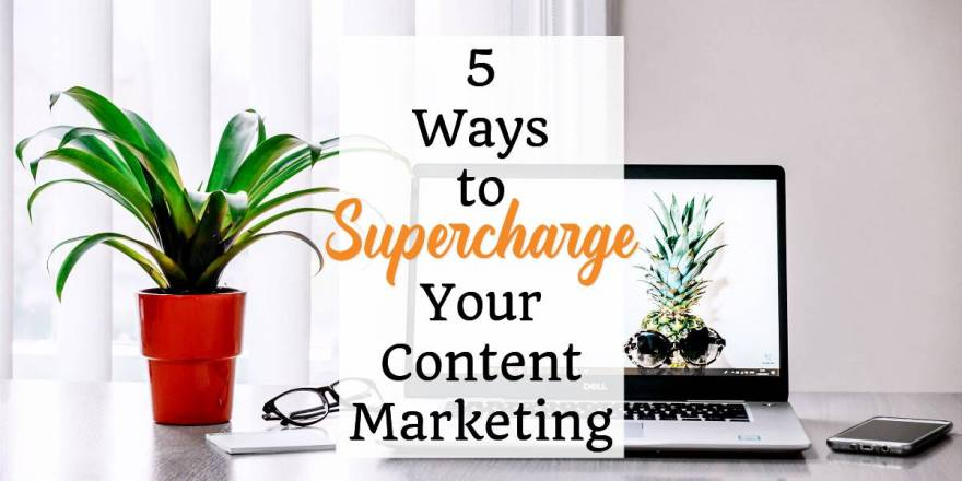 5 Ways to Supercharge Your Content Marketing